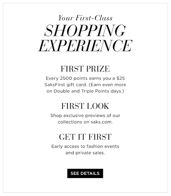Saks starts out by making several significant enhancements to its SaksFirst loyalty program, broadening its reach and offering more benefits than ever before, including: All Saks cardholders will be granted automatic, free membership in SaksFirst, with no minimum spending requirement.